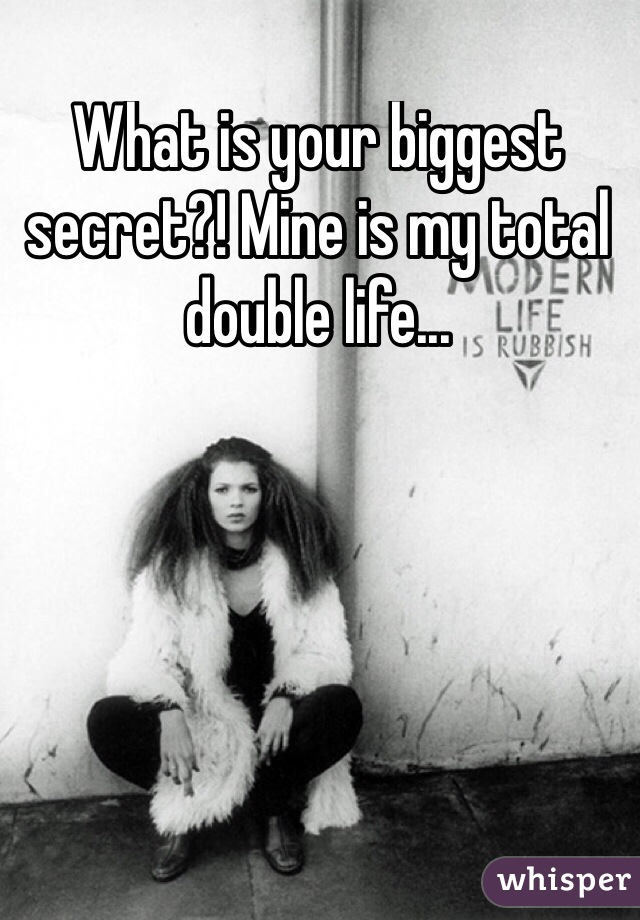 What is your biggest secret?! Mine is my total double life...