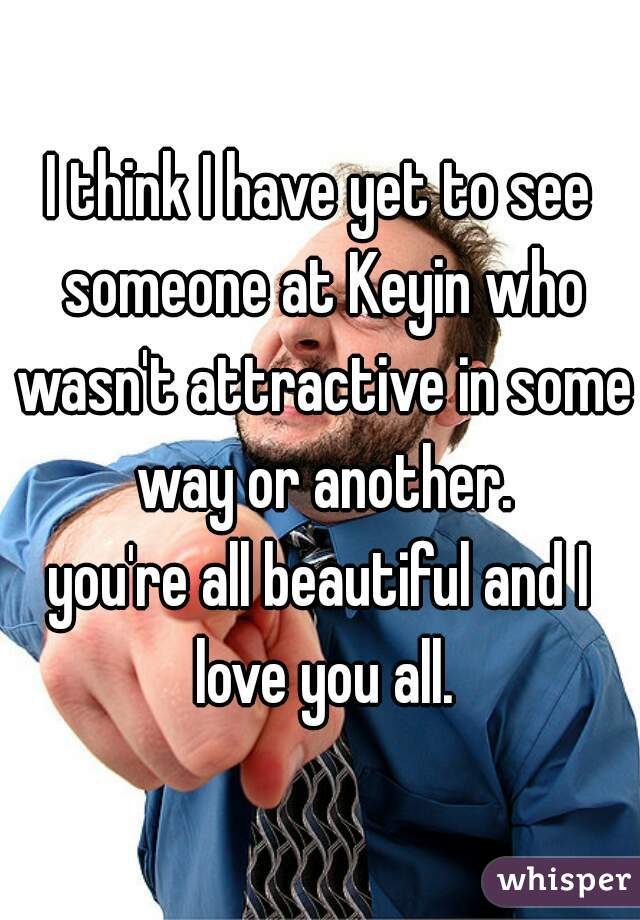 I think I have yet to see someone at Keyin who wasn't attractive in some way or another. you're all beautiful and I love you all.