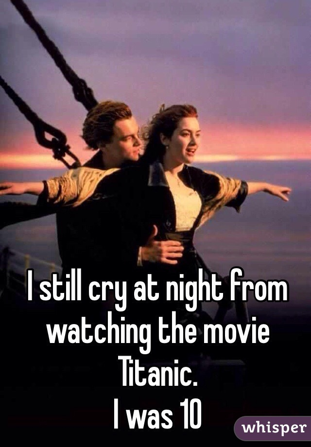 I still cry at night from watching the movie Titanic. I was 10