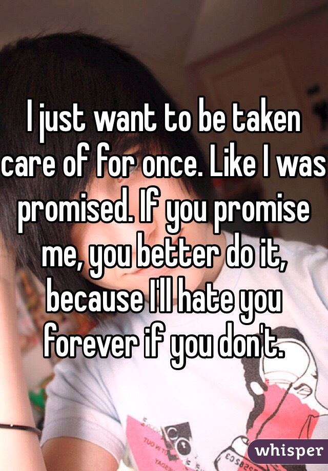 I just want to be taken care of for once. Like I was promised. If you promise me, you better do it, because I'll hate you forever if you don't.