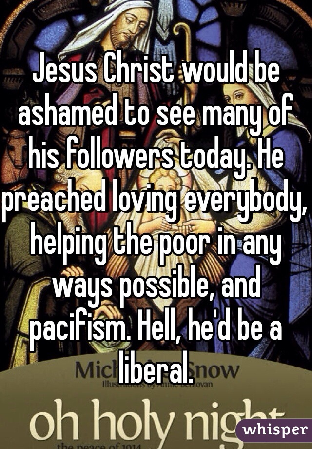 Jesus Christ would be ashamed to see many of his followers today. He preached loving everybody, helping the poor in any ways possible, and pacifism. Hell, he'd be a liberal.