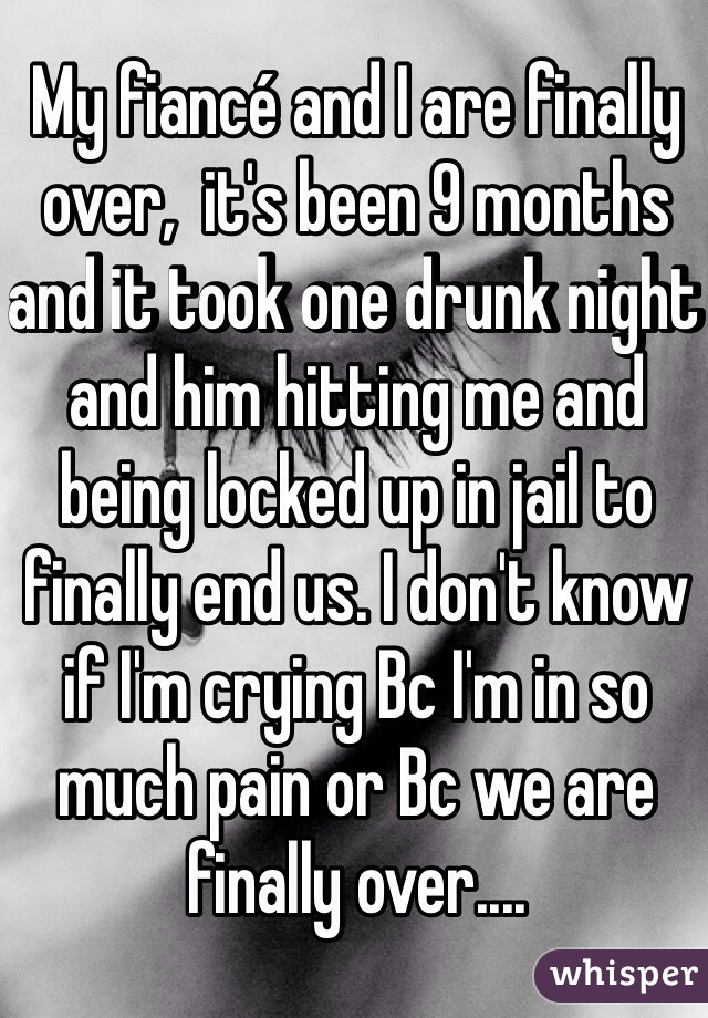 My fiancé and I are finally over,  it's been 9 months and it took one drunk night and him hitting me and being locked up in jail to finally end us. I don't know if I'm crying Bc I'm in so much pain or Bc we are finally over....