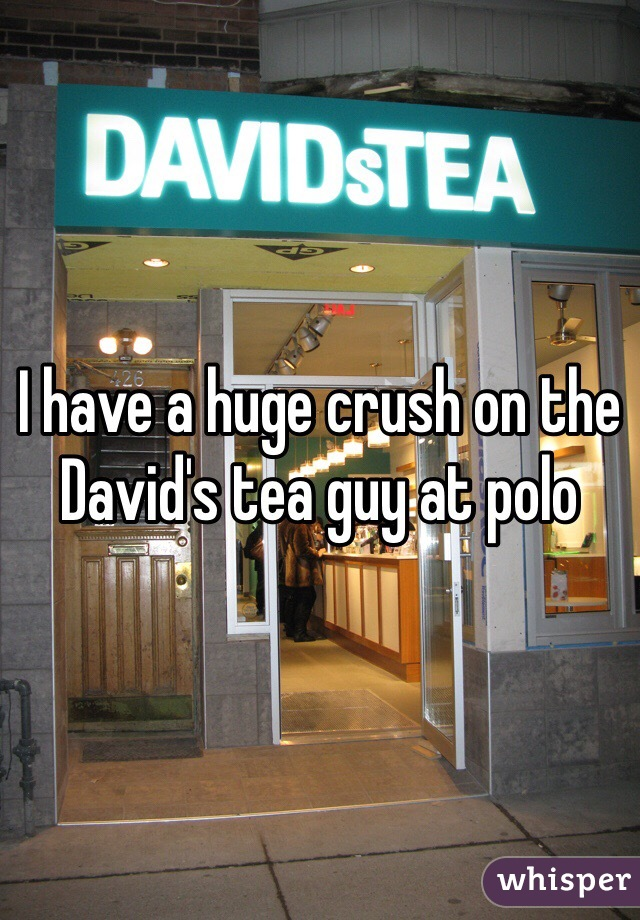 I have a huge crush on the David's tea guy at polo