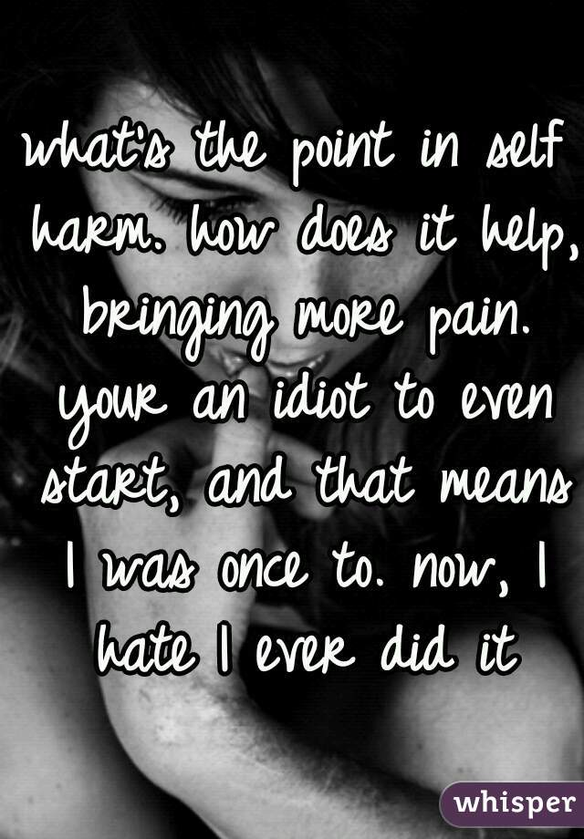 what's the point in self harm. how does it help, bringing more pain. your an idiot to even start, and that means I was once to. now, I hate I ever did it