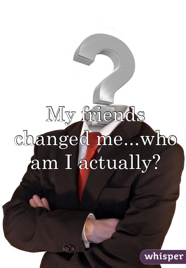 My friends changed me...who am I actually?
