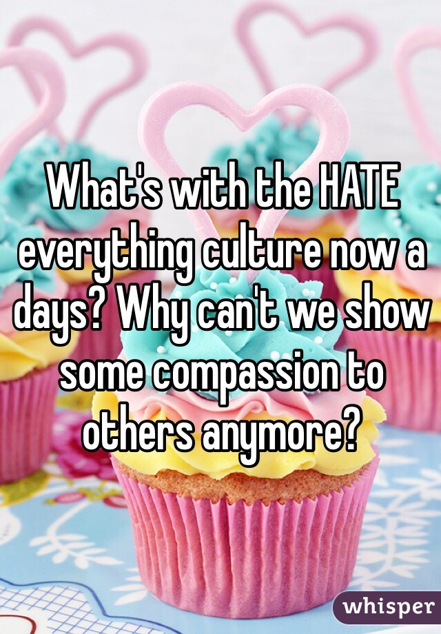What's with the HATE everything culture now a days? Why can't we show some compassion to others anymore?