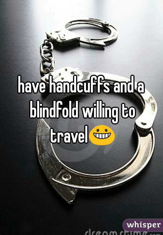 have handcuffs and a blindfold willing to travel😀