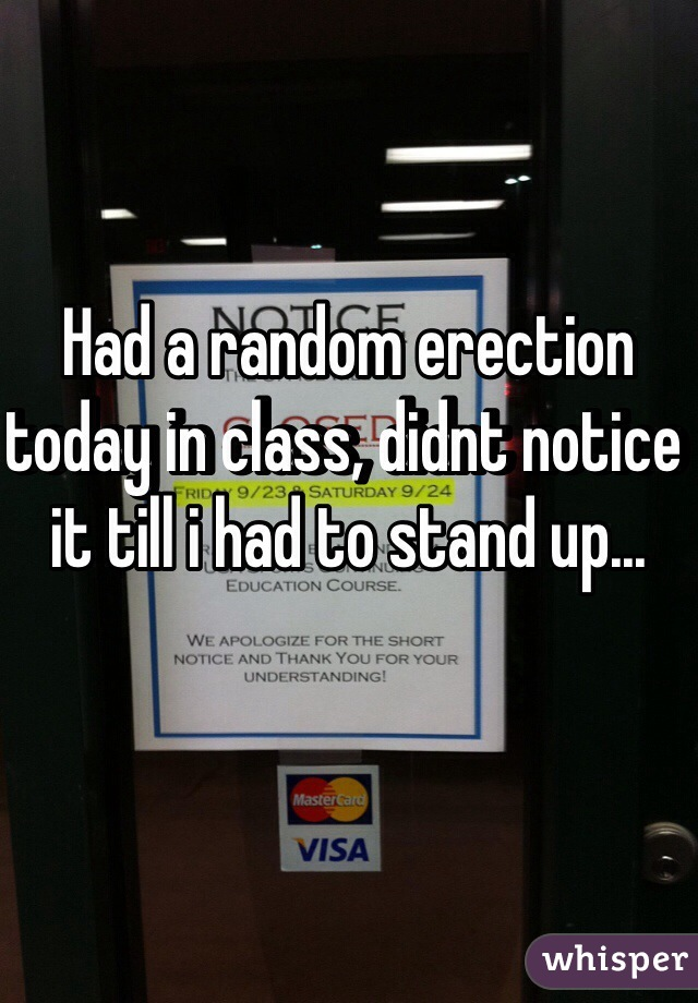 Had a random erection today in class, didnt notice it till i had to stand up...