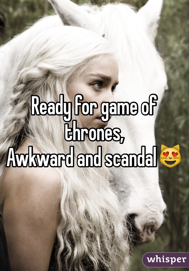 Ready for game of thrones, Awkward and scandal😻