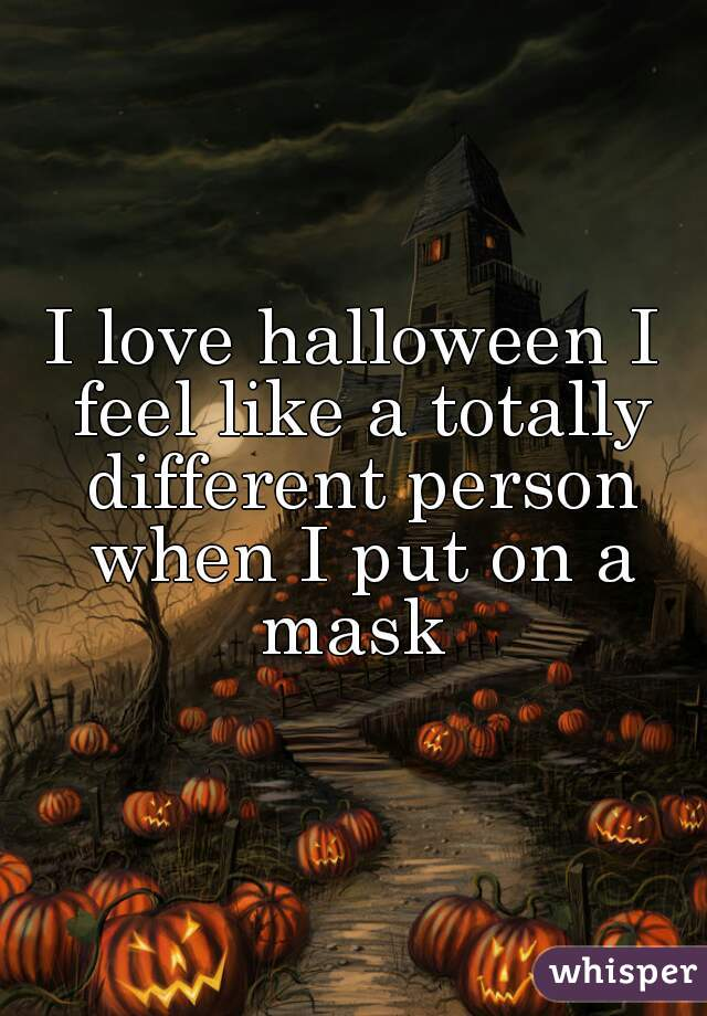 I love halloween I feel like a totally different person when I put on a mask