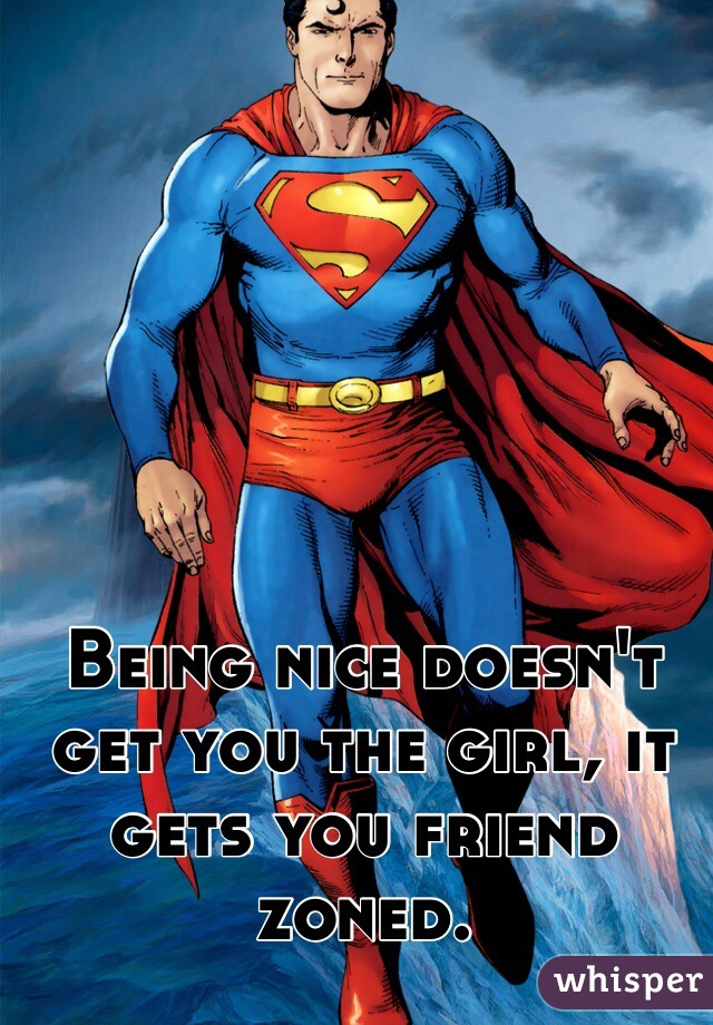 Being nice doesn't get you the girl, it gets you friend zoned.