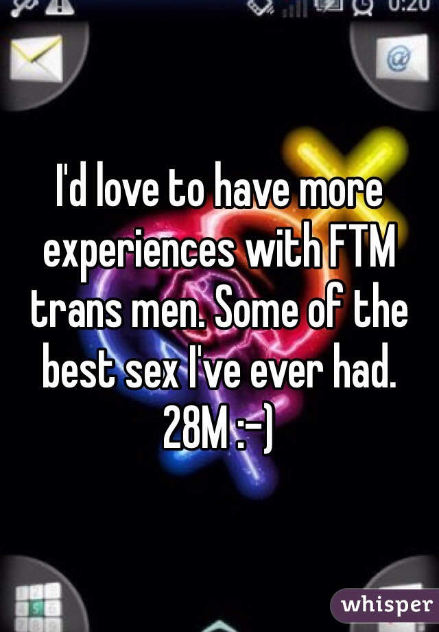 I'd love to have more experiences with FTM trans men. Some of the best sex I've ever had. 28M :-)