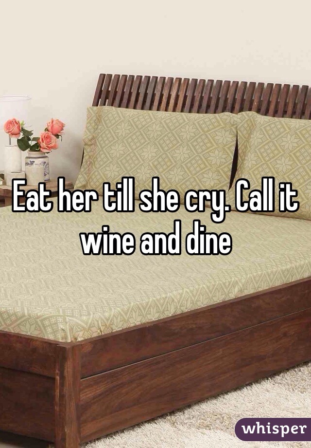 Eat her till she cry. Call it wine and dine