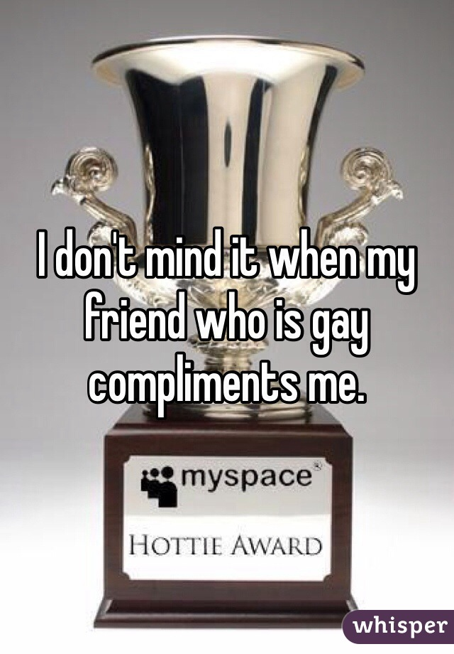 I don't mind it when my friend who is gay compliments me.