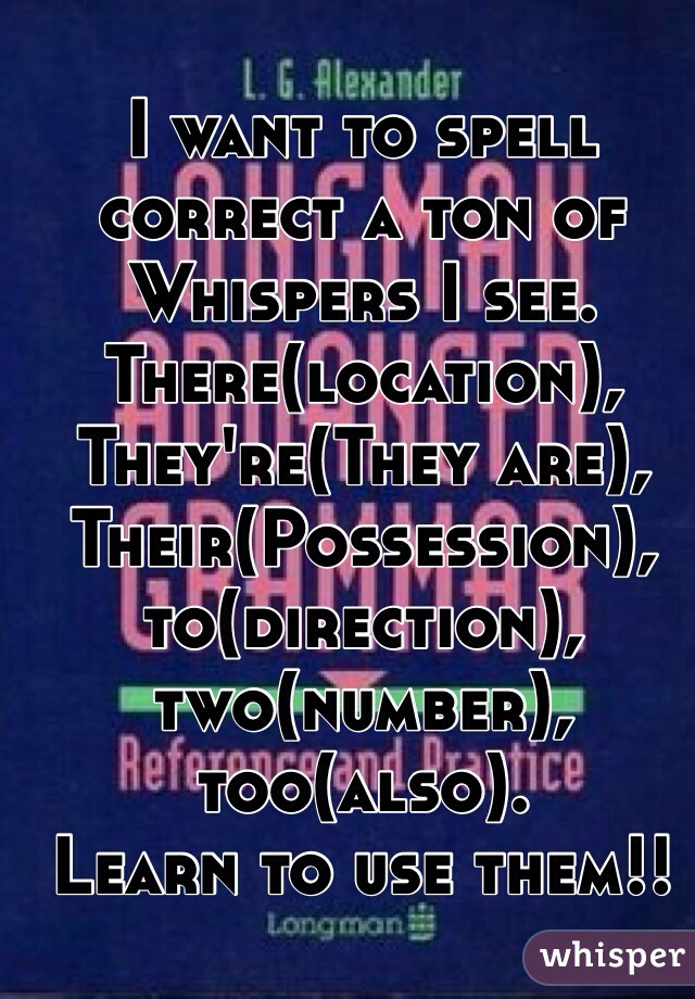I want to spell correct a ton of Whispers I see. There(location), They're(They are), Their(Possession), to(direction), two(number), too(also). Learn to use them!!