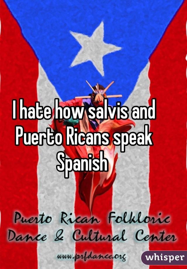 I hate how salvis and Puerto Ricans speak Spanish