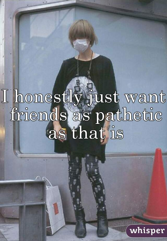 I honestly just want friends as pathetic as that is