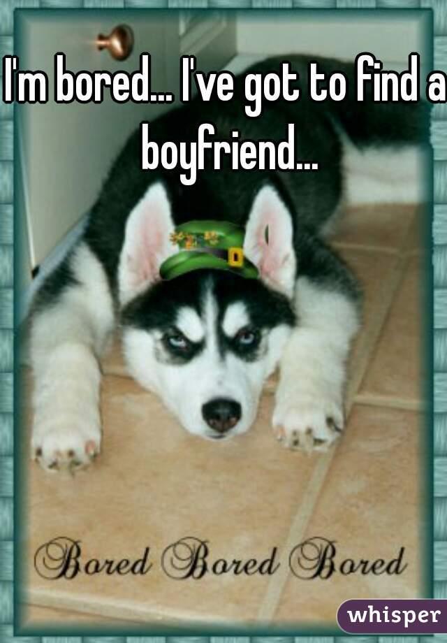 I'm bored... I've got to find a boyfriend...