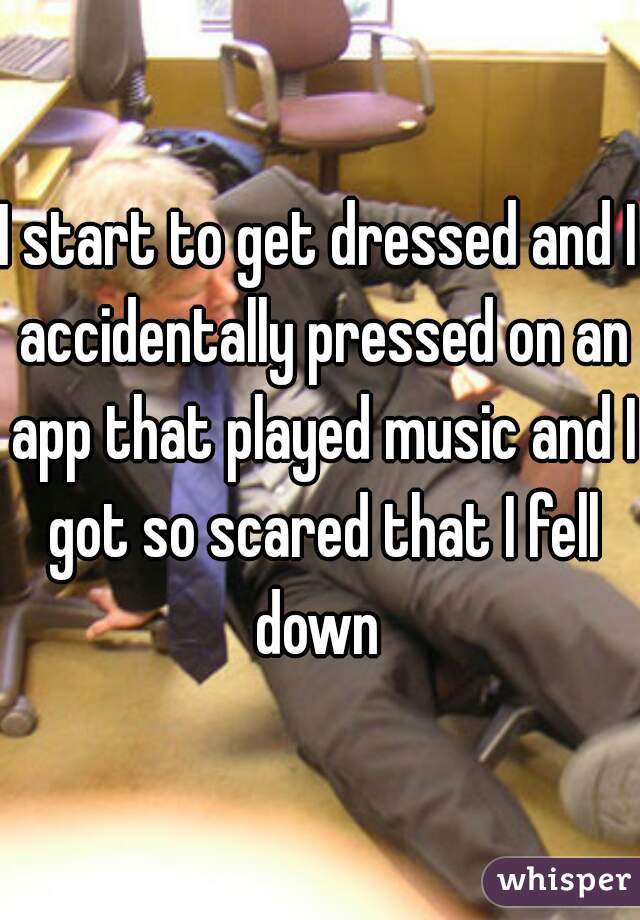 I start to get dressed and I accidentally pressed on an app that played music and I got so scared that I fell down
