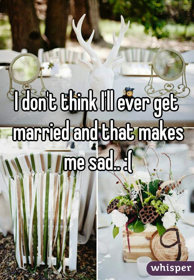 I don't think I'll ever get married and that makes me sad.. :(
