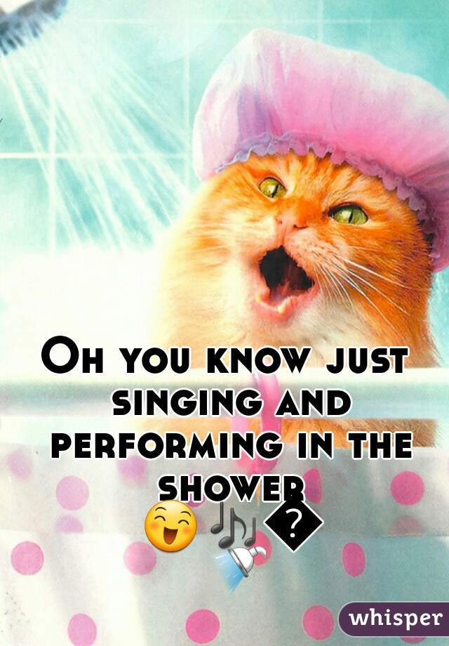 Oh you know just singing and performing in the shower 😄🎶🎤🚿