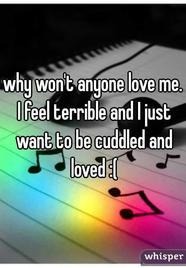 why won't anyone love me. I feel terrible and I just want to be cuddled and loved :(