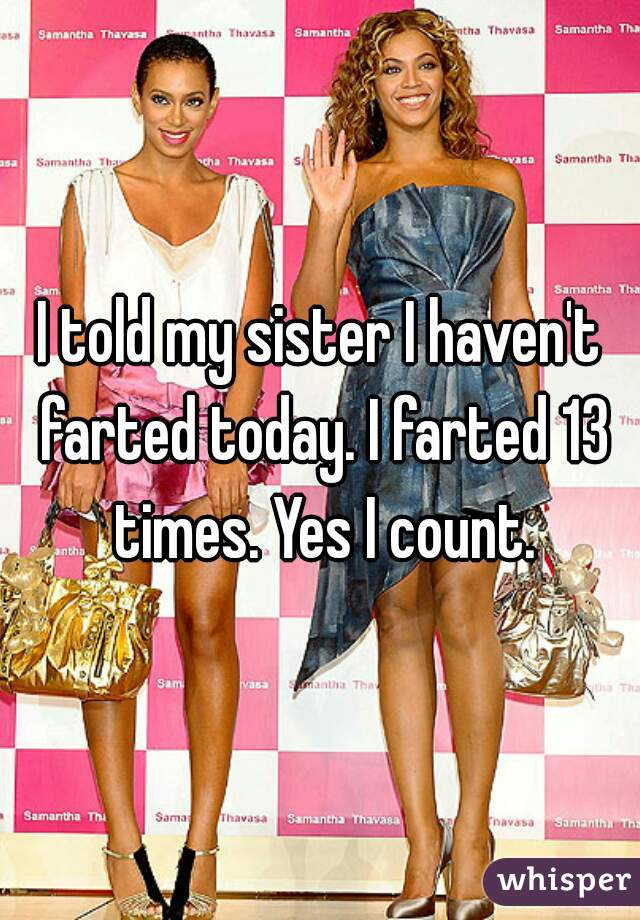 I told my sister I haven't farted today. I farted 13 times. Yes I count.
