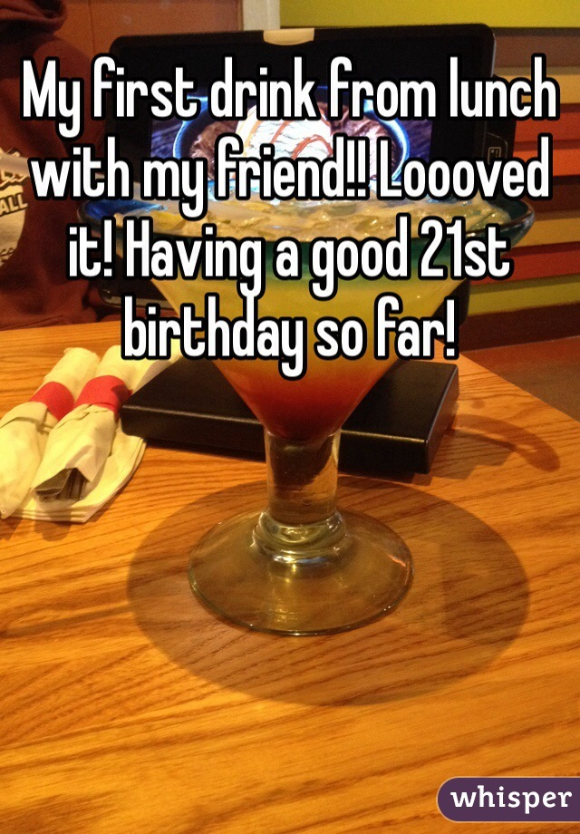 My first drink from lunch with my friend!! Loooved it! Having a good 21st birthday so far!