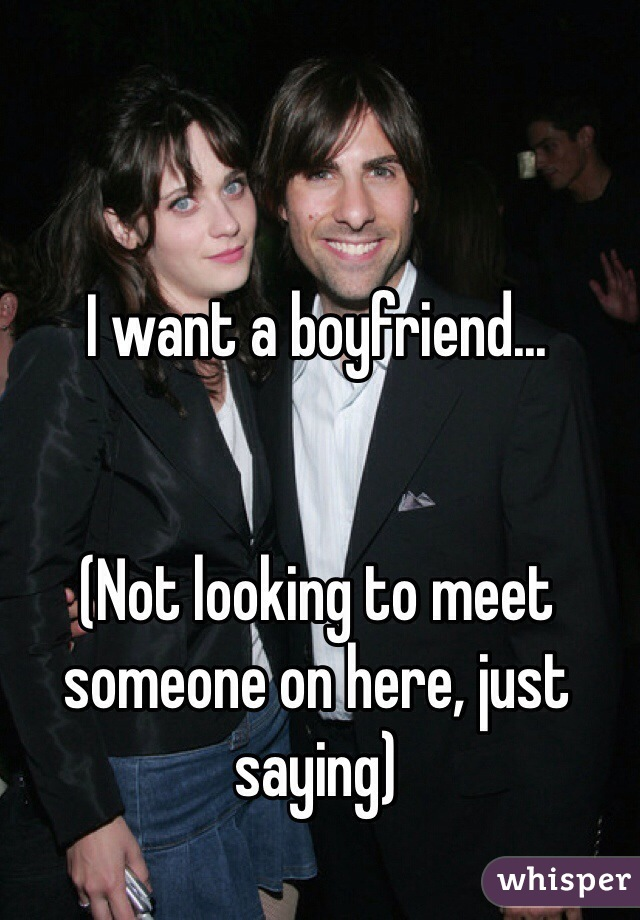 I want a boyfriend...   (Not looking to meet someone on here, just saying)