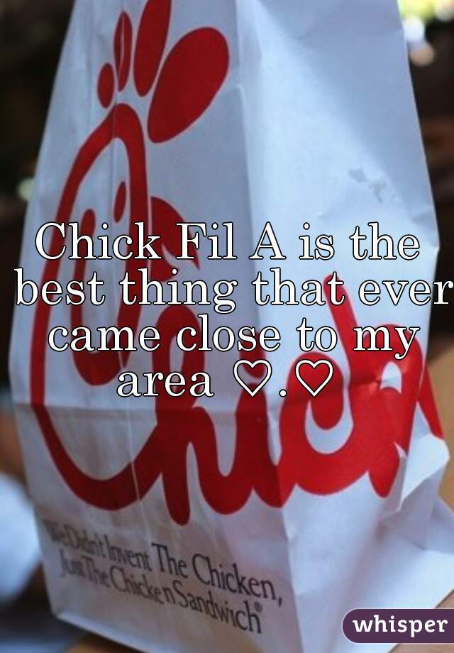 Chick Fil A is the best thing that ever came close to my area ♡.♡