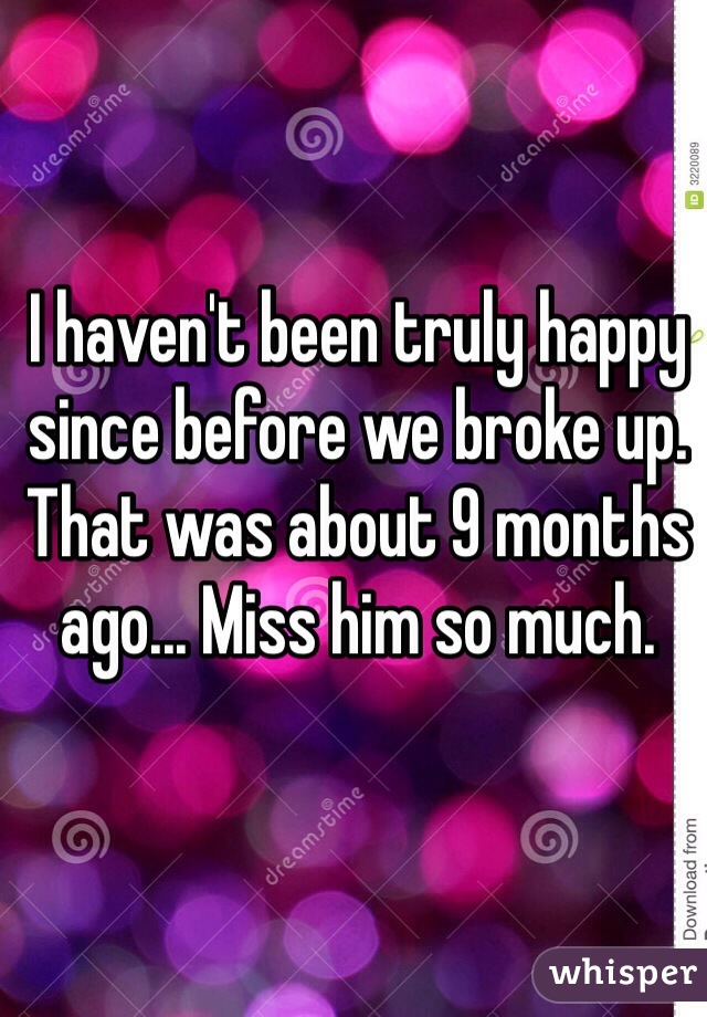 I haven't been truly happy since before we broke up. That was about 9 months ago... Miss him so much.