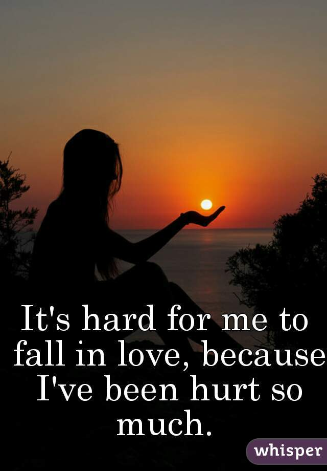 It's hard for me to fall in love, because I've been hurt so much.