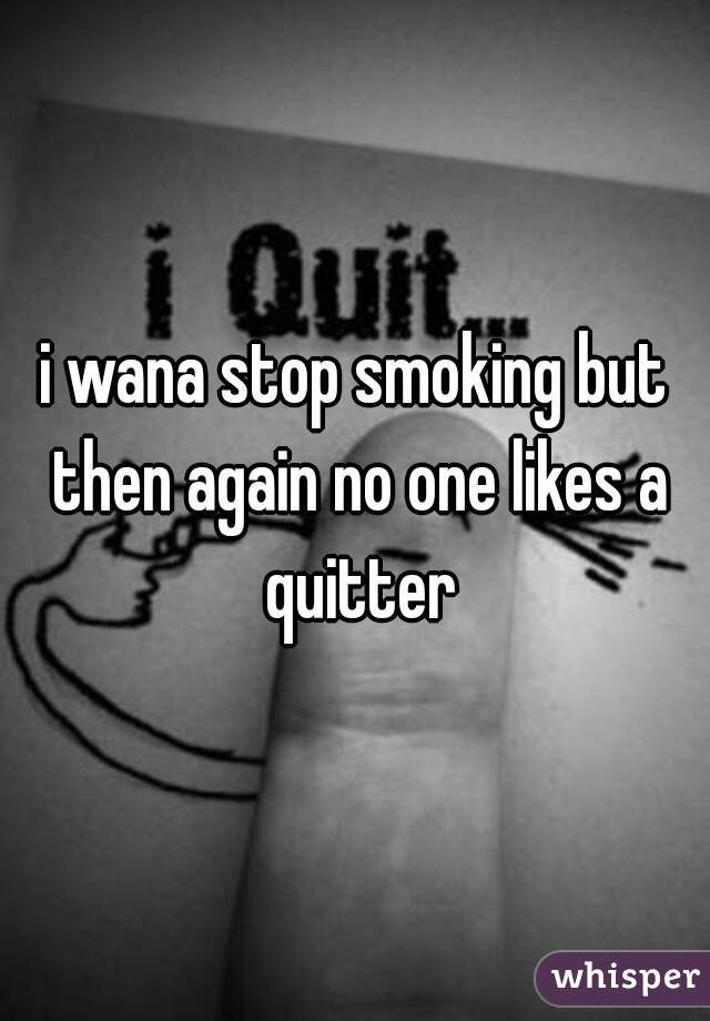 i wana stop smoking but then again no one likes a quitter