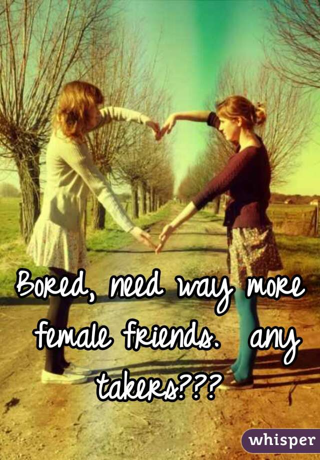 Bored, need way more female friends.  any takers???