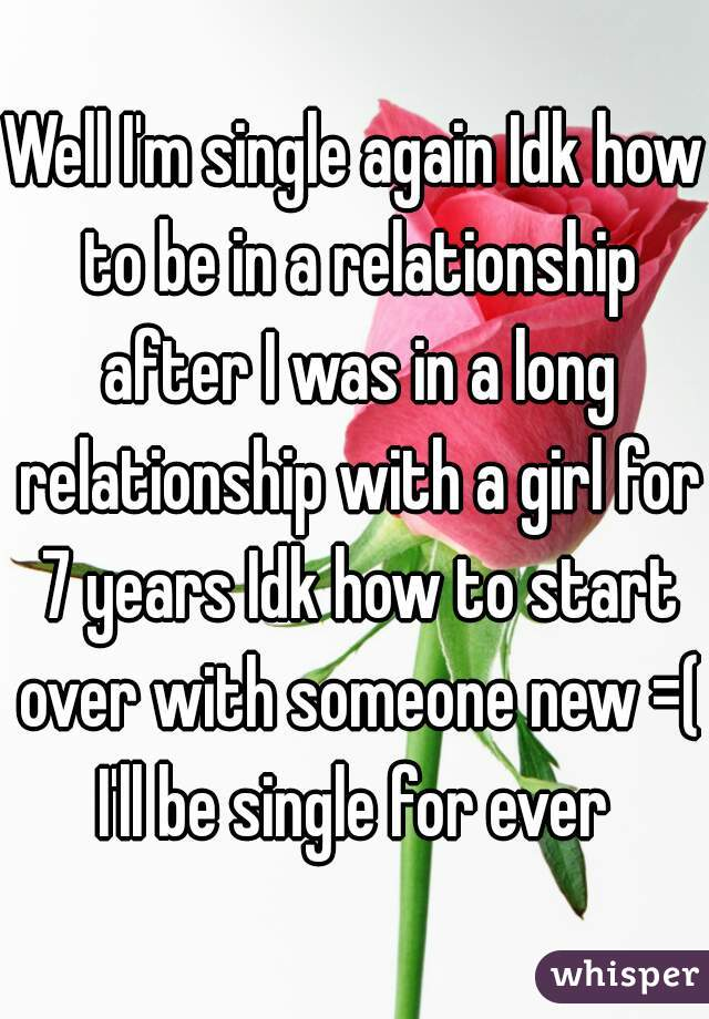 Well I'm single again Idk how to be in a relationship after I was in a long relationship with a girl for 7 years Idk how to start over with someone new =( I'll be single for ever