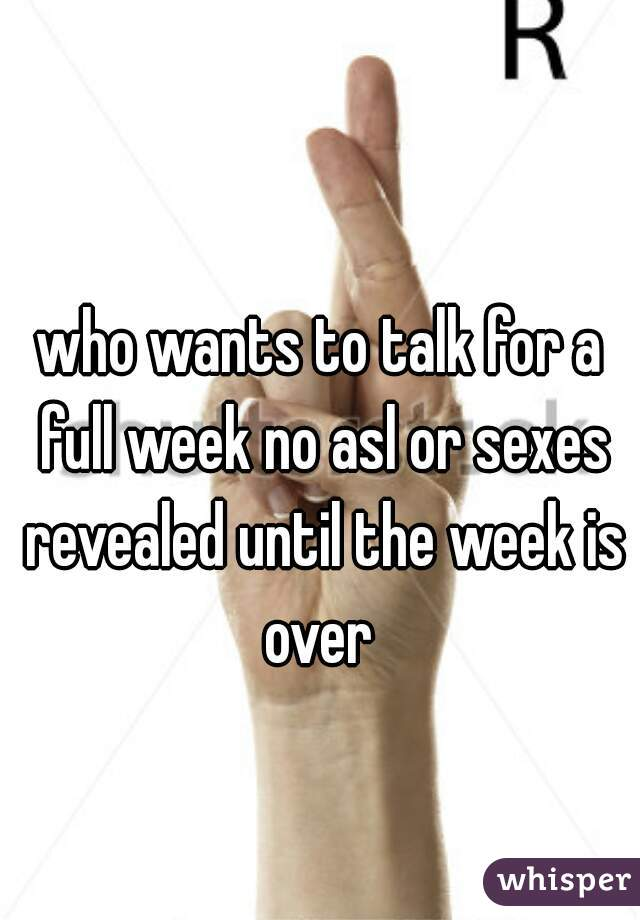 who wants to talk for a full week no asl or sexes revealed until the week is over