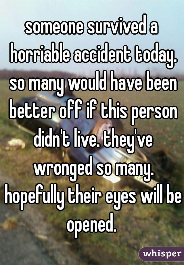 someone survived a horriable accident today. so many would have been better off if this person didn't live. they've wronged so many. hopefully their eyes will be opened.