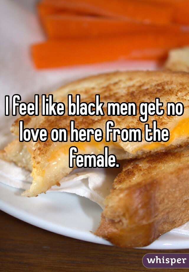 I feel like black men get no love on here from the female.