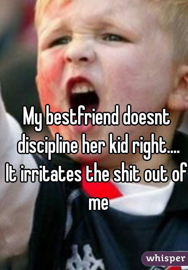 My bestfriend doesnt discipline her kid right.... It irritates the shit out of me