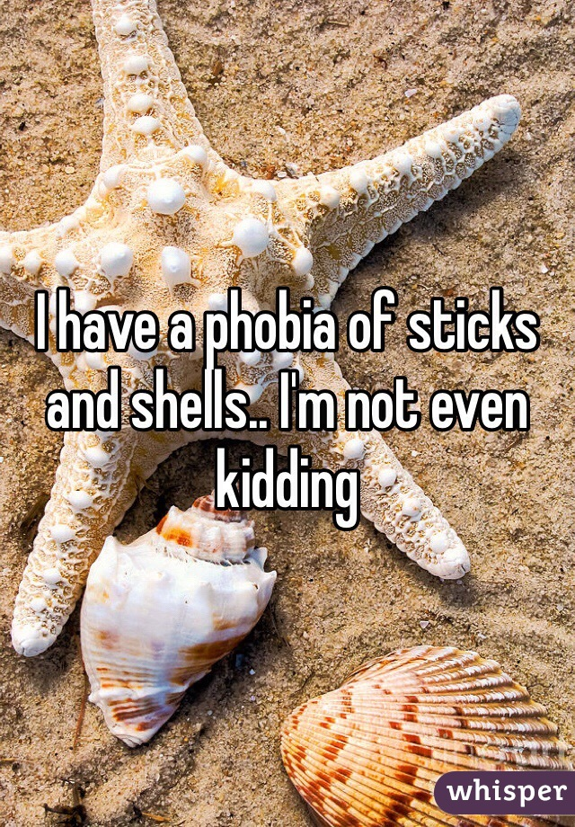 I have a phobia of sticks and shells.. I'm not even kidding