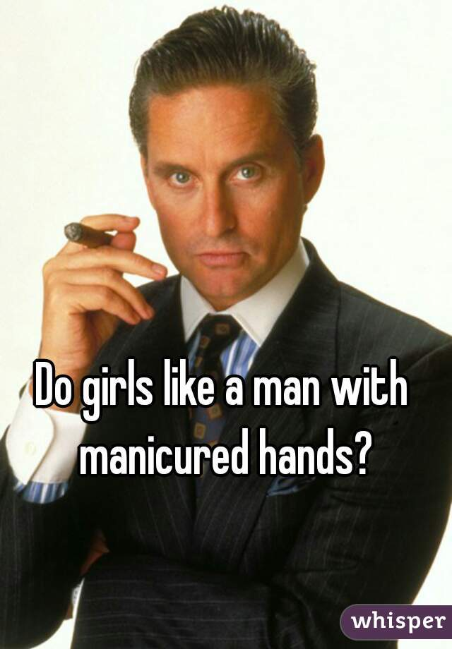 Do girls like a man with manicured hands?
