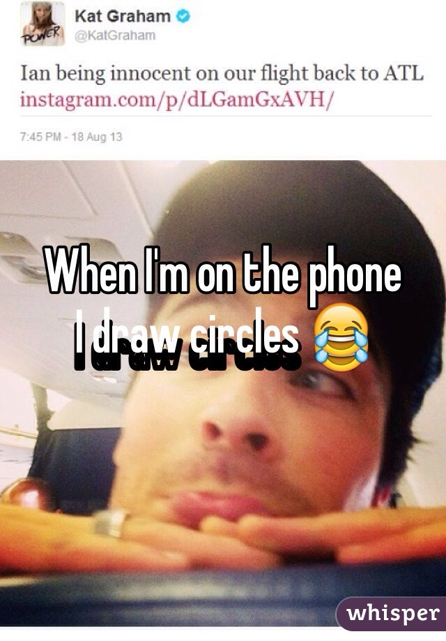 When I'm on the phone  I draw circles 😂