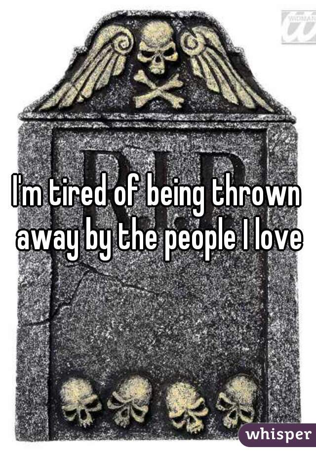 I'm tired of being thrown away by the people I love