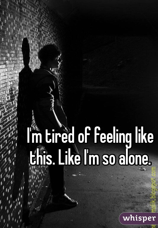 I'm tired of feeling like this. Like I'm so alone.