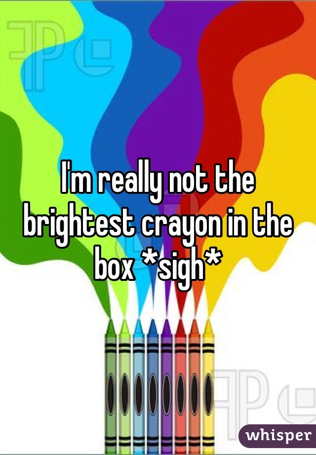 I'm really not the brightest crayon in the box *sigh*