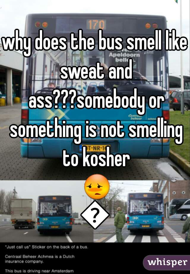 why does the bus smell like sweat and ass???somebody or something is not smelling to kosher 😳😳
