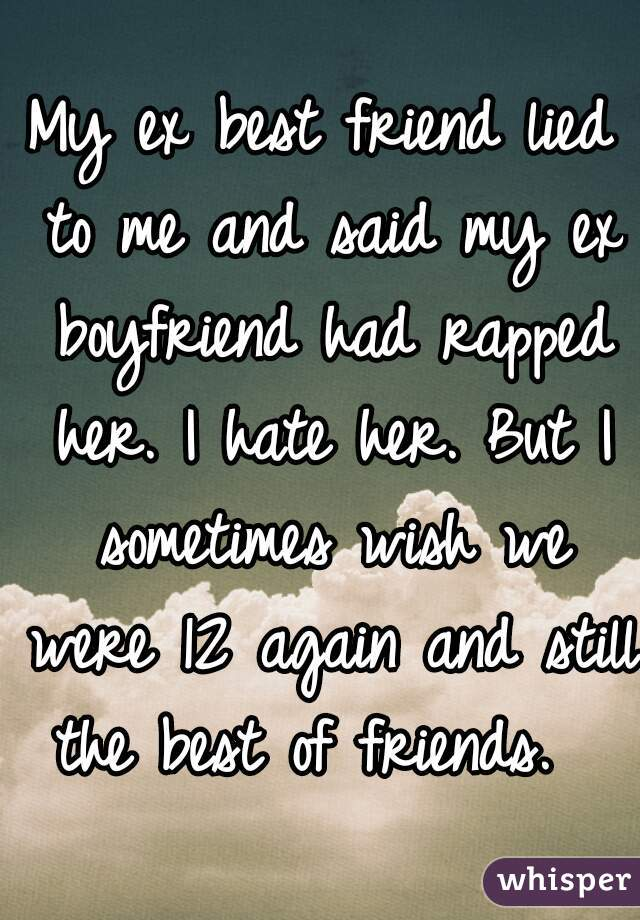 My ex best friend lied to me and said my ex boyfriend had rapped her. I hate her. But I sometimes wish we were 12 again and still the best of friends.