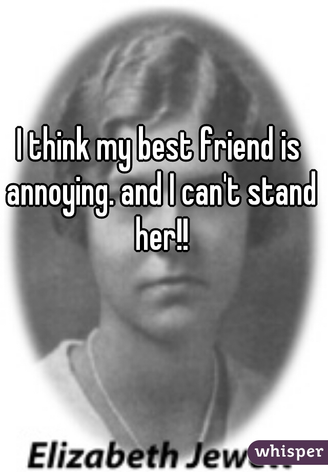 I think my best friend is annoying. and I can't stand her!!