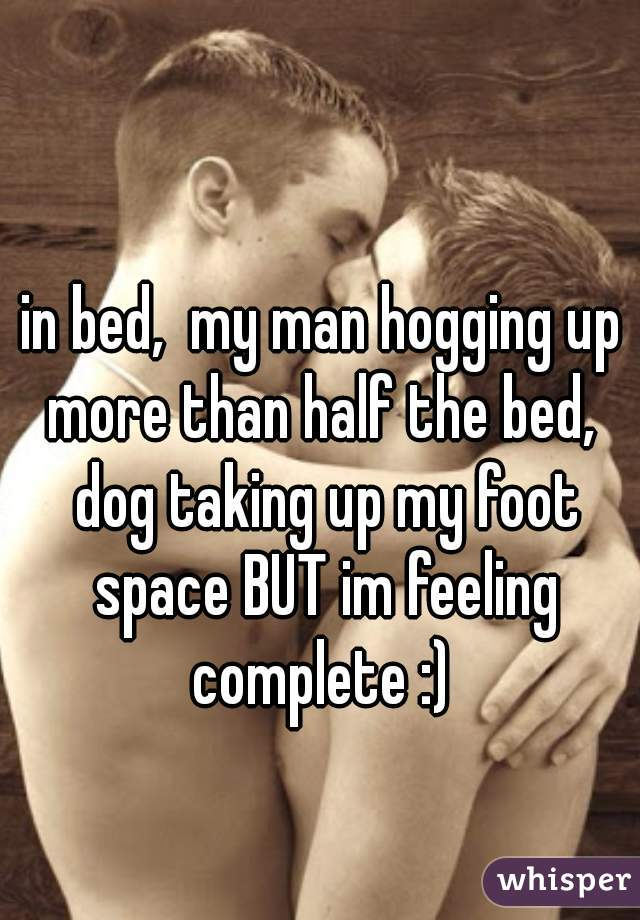 in bed,  my man hogging up more than half the bed,  dog taking up my foot space BUT im feeling complete :)