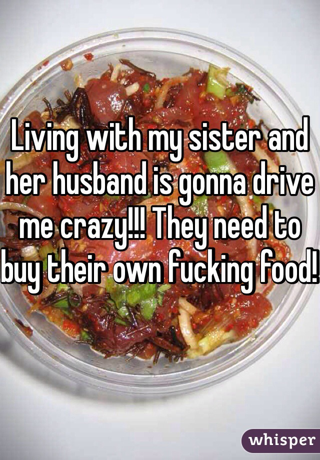 Living with my sister and her husband is gonna drive me crazy!!! They need to buy their own fucking food!